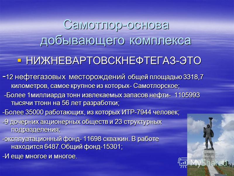 Самотлор-основа добывающего комплекса НИЖНЕВАРТОВСКНЕФТЕГАЗ-ЭТО НИЖНЕВАРТОВСКНЕФТЕГАЗ-ЭТО - 12 нефтегазовых месторождений общей площадью 3318,7 километров, самое крупное из которых- Самотлорское; -Более 1 миллиарда тонн извлекаемых запасов нефти- 110