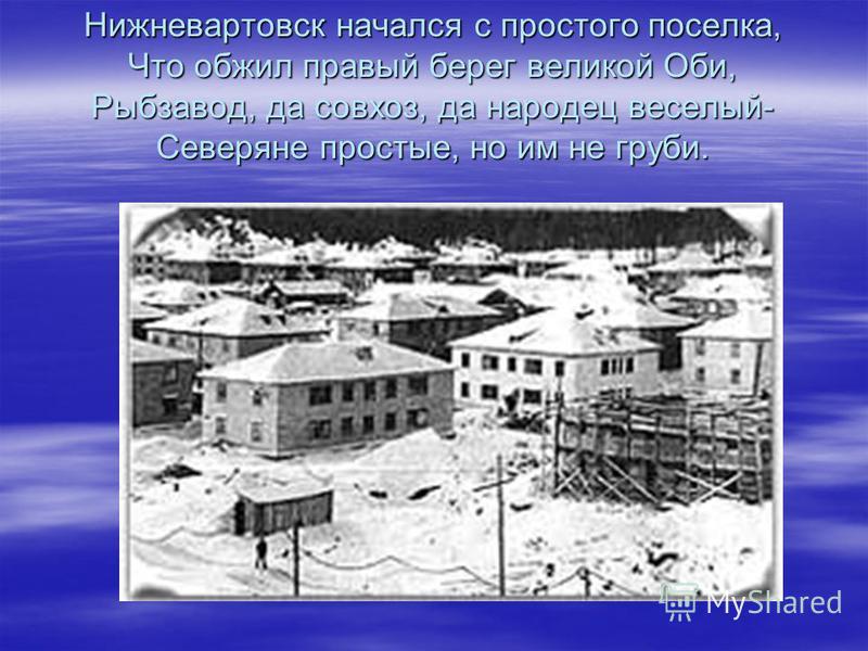 Нижневартовск начался с простого поселка, Что обжил правый берег великой Оби, Рыбзавод, да совхоз, да народец веселый- Северяне простые, но им не груби.