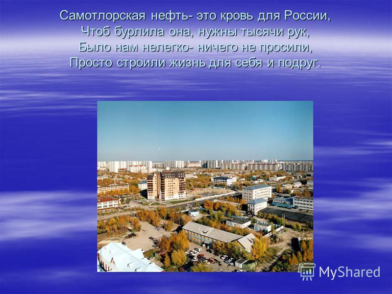 Самотлорская нефть- это кровь для России, Чтоб бурлила она, нужны тысячи рук, Было нам нелегко- ничего не просили, Просто строили жизнь для себя и подруг.