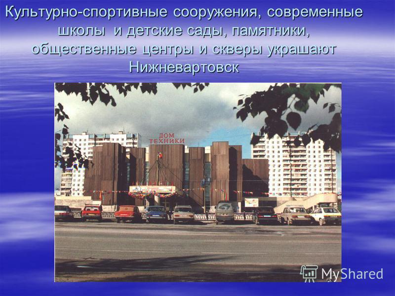 Культурно-спортивные сооружения, современные школы и детские сады, памятники, общественные центры и скверы украшают Нижневартовск