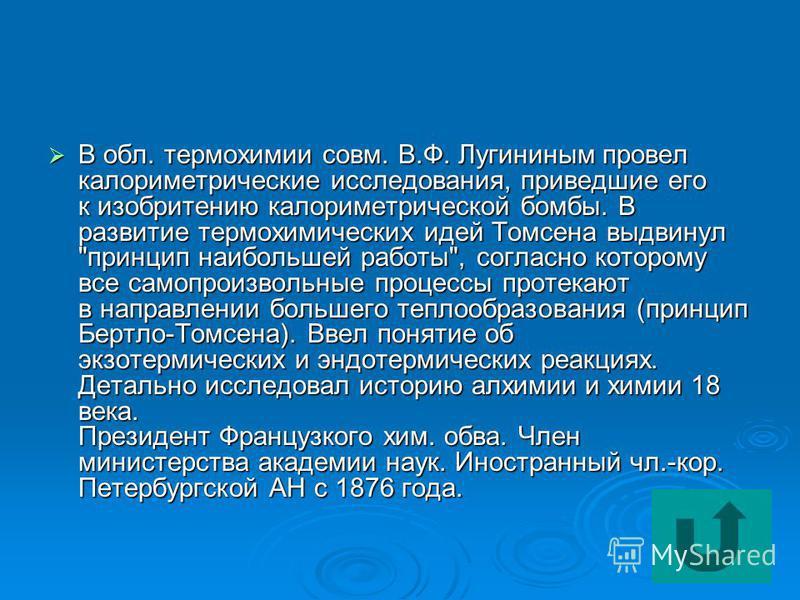 В обл. термохимии совм. В.Ф. Лугининым провел калориметрические исследования, приведшие его к изобритению калориметрической бомбы. В развитие термохимических идей Томсена выдвинул