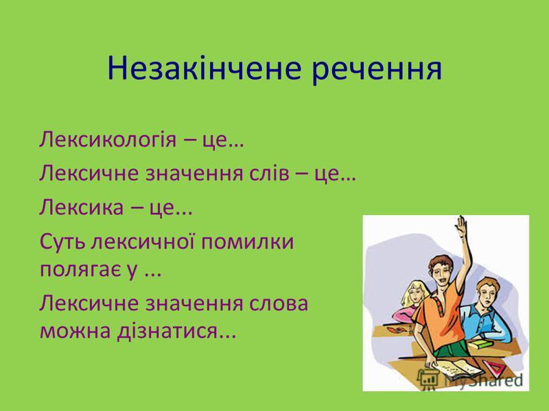 Незакінчене речення Лексикологія – це… Лексичне значення слів – це… Лексика – це... Суть лексичної помилки полягає у... Лексичне значення слова можна дізнатися...