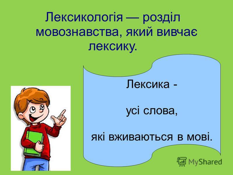 Лексикологія розділ мовознавства, який вивчає лексику. Лексика - усі слова, які вживаються в мові.