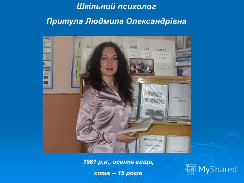 Шкільний психолог Притула Людмила Олександрівна 1981 р.н., освіта вища, стаж – 15 років