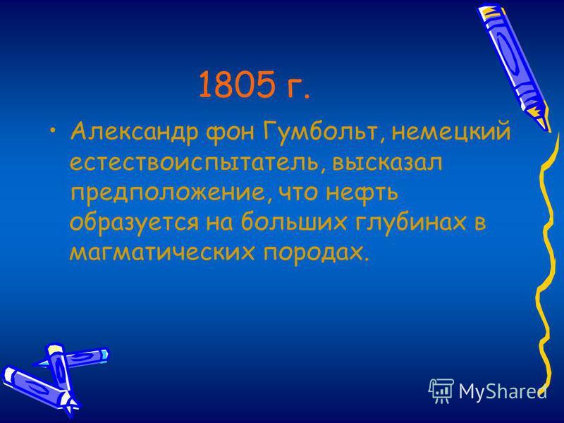 1805 г. Александр фон Гумбольт, немецкий естествоиспытатель, высказал предположение, что нефть образуется на больших глубинах в магматических породах.