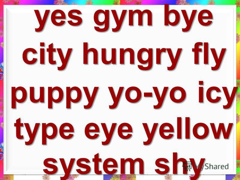 system yes gym city eye hungry fly puppy yo-yo icy type yellow bye shy