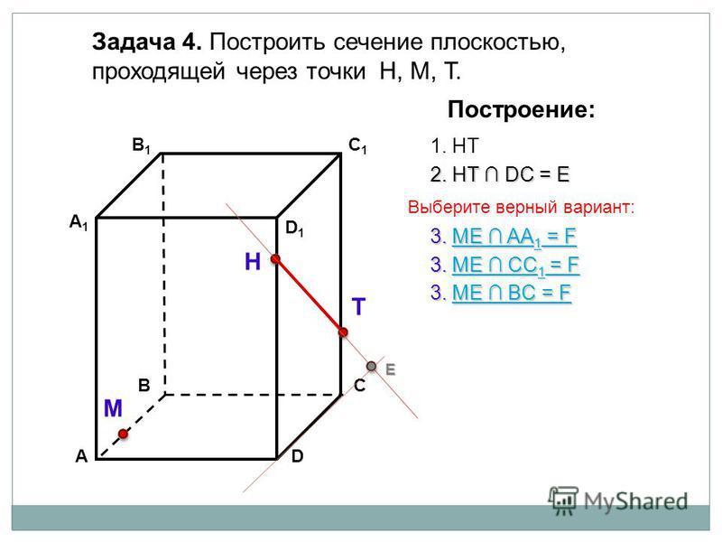АD В1В1 ВС А1А1 C1C1 D1D1 Задача 4. Построить сечение плоскостью, проходящей через точки Н, М, Т. Н Т М Построение: 1. НТ 2. НТ DС = Е Е 3. ME AA 1 = F ME AA 1 = FME AA 1 = F 3. ME BС = F ME BС = FME BС = F 3. ME CC 1 = F ME CC 1 = FME CC 1 = F Выбер