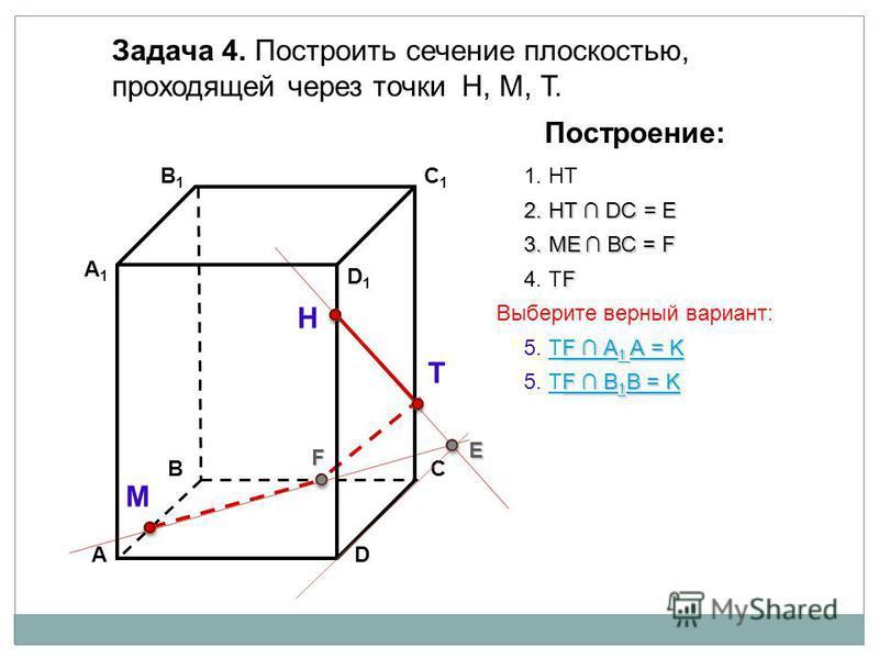 АD В1В1 ВС А1А1 C1C1 D1D1 Задача 4. Построить сечение плоскостью, проходящей через точки Н, М, Т. Н Т М Построение: 1. НТ 2. НТ DС = E E 3. ME ВС = F F F 4. ТF F А 1 А = K F А 1 А = K 5. ТF А 1 А = KТF А 1 А = K F В 1 В = K F В 1 В = K 5. ТF В 1 В =