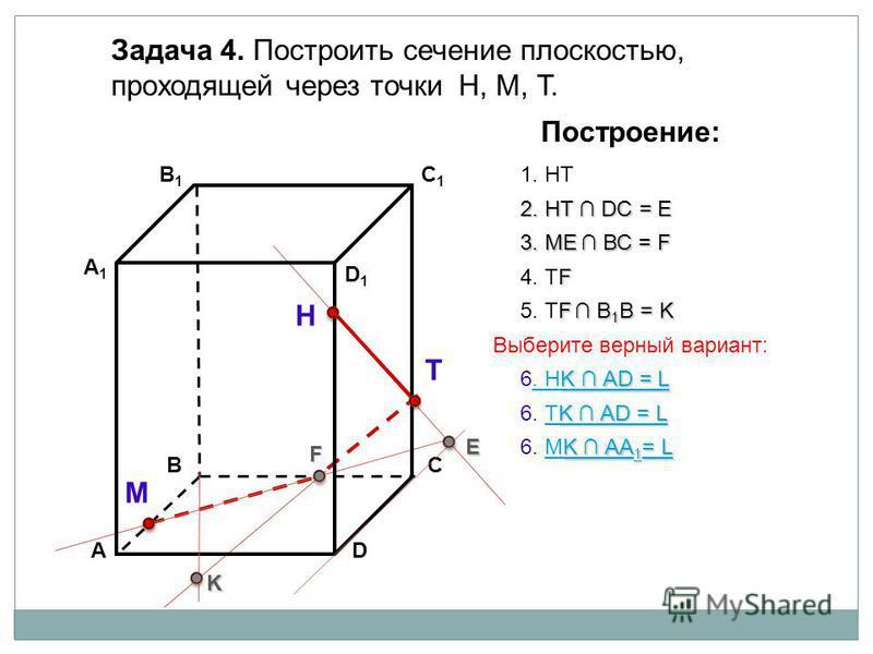 АD В1В1 ВС А1А1 C1C1 D1D1 Задача 4. Построить сечение плоскостью, проходящей через точки Н, М, Т. Н Т М Построение: 1. НТ 2. НТ DС = E E 3. ME ВС = F F F 4. ТF F В 1 В = K 5. ТF В 1 В = K K K АА 1 = L K АА 1 = L 6. МK АА 1 = LМK АА 1 = L K АD = L K А