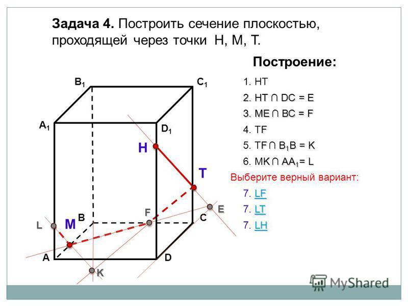 АD В1В1 ВС А1А1 C1C1 D1D1 Задача 4. Построить сечение плоскостью, проходящей через точки Н, М, Т. Н Т М Построение: 1. НТ 2. НТ DС = E E 3. ME ВС = F F F 4. ТF F В 1 В = K 5. ТF В 1 В = K K K АА 1 = L 6. МK АА 1 = L L LT LT 7. LTLT LF LF 7. LFLF LH L