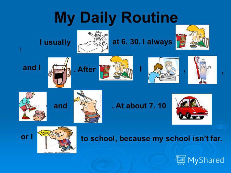 My Daily Routine I I usually at 6. 30. I always and I. After I,, and. At about 7. 10 or I to school, because my school isnt far.