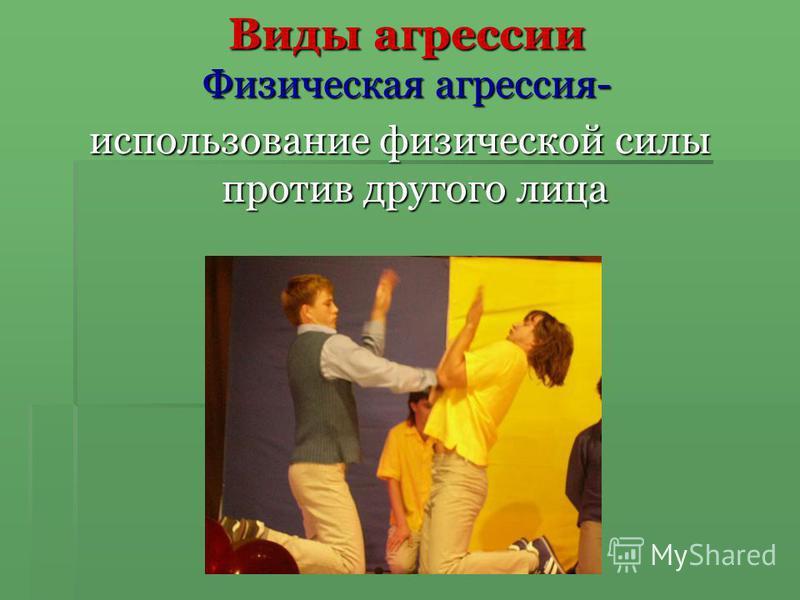 Виды агрессии Физическая агрессия- использование физической силы против другого лица