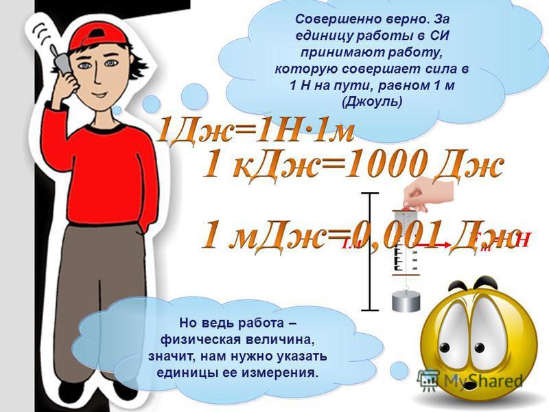 Совершенно верно. За единицу работы в СИ принимают работу, которую совершает сила в 1 Н на пути, равном 1 м (Джоуль) F т =1Н Но ведь работа – физическая величина, значит, нам нужно указать единицы ее измерения. 1 м
