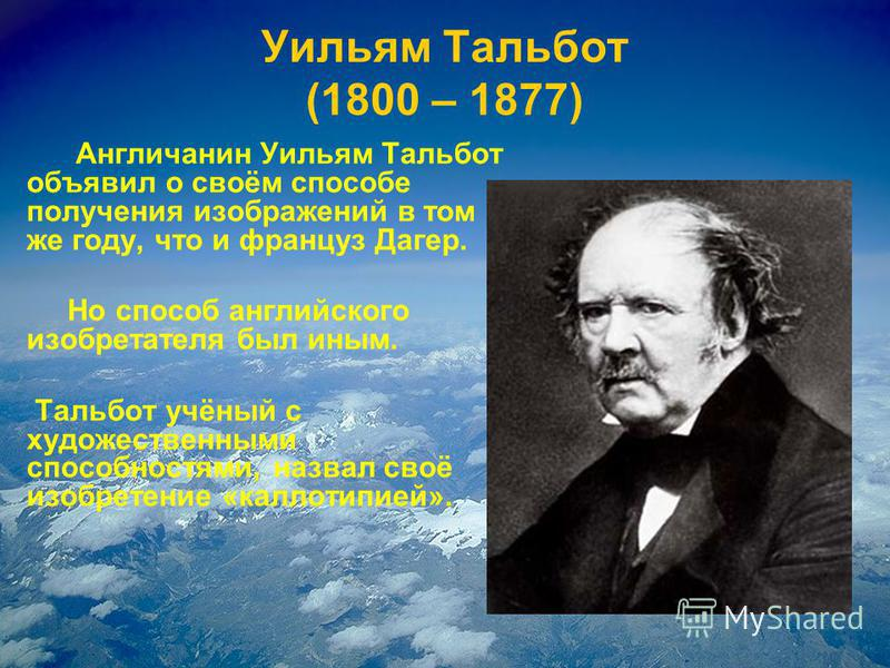 Уильям Тальбот (1800 – 1877) Англичанин Уильям Тальбот объявил о своём способе получения изображений в том же году, что и француз Дагер. Но способ английского изобретателя был иным. Тальбот учёный с художественными способностями, назвал своё изобрете