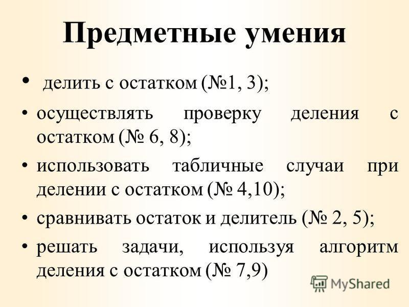 Предметные умения делить с остатком (1, 3); осуществлять проверку деления с остатком ( 6, 8); использовать табличные случаи при делении с остатком ( 4,10); сравнивать остаток и делитель ( 2, 5); решать задачи, используя алгоритм деления с остатком (