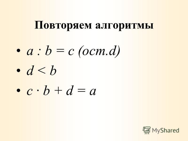 Повторяем алгоритмы a : b = с (ост.d) d < b c · b + d = a