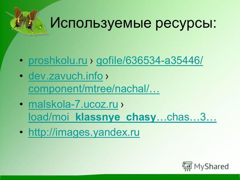 Используемые ресурсы: proshkolu.ru gofile/636534-a35446/proshkolu.rugofile/636534-a35446/ dev.zavuch.info component/mtree/nachal/…dev.zavuch.info component/mtree/nachal/… malskola-7.ucoz.ru load/moi_klassnye_chasy…chas…3…malskola-7.ucoz.ru load/moi_k
