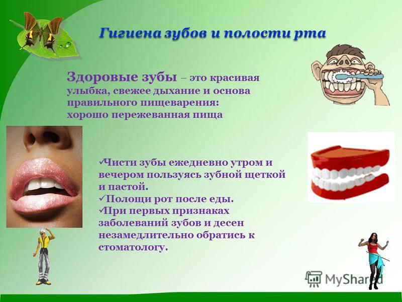 Гигиена зубов и полости рта Здоровые зубы – это красивая улыбка, свежее дыхание и основа правильного пищеварения: хорошо пережеванная пища Чисти зубы ежедневно утром и вечером пользуясь зубной щеткой и пастой. Полощи рот после еды. При первых признак