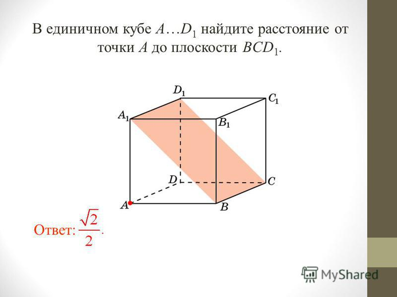 В единичном кубе A…D 1 найдите расстояние от точки A до плоскости BCD 1. Ответ: