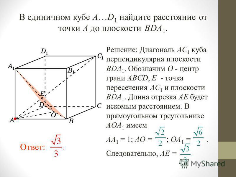 В единичном кубе A…D 1 найдите расстояние от точки A до плоскости BDA 1. Ответ: Решение: Диагональ AC 1 куба перпендикулярна плоскости BDA 1. Обозначим O - центр грани ABCD, E - точка пересечения AC 1 и плоскости BDA 1. Длина отрезка AE будет искомым