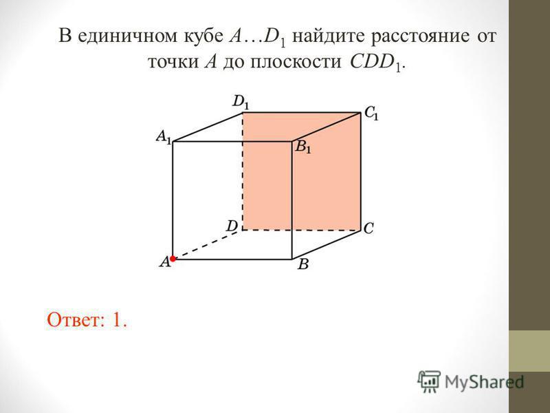 В единичном кубе A…D 1 найдите расстояние от точки A до плоскости CDD 1. Ответ: 1.