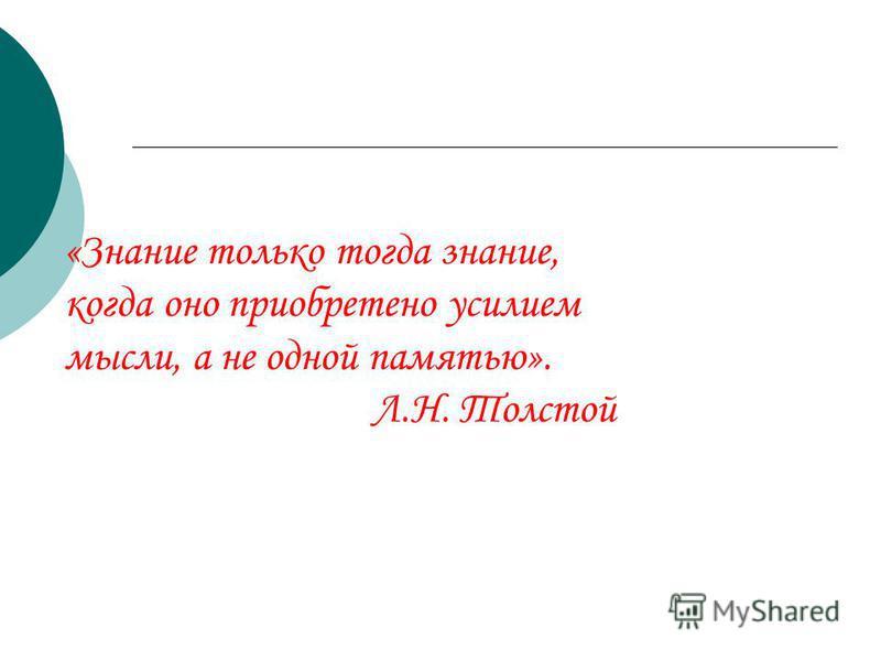 «Знание только тогда знание, когда оно приобретено усилием мысли, а не одной памятью». Л.Н. Толстой