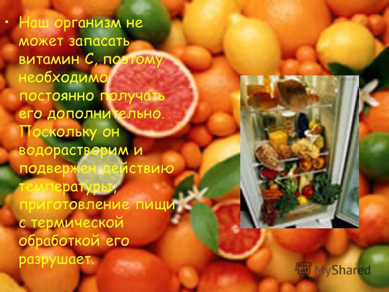 Наш организм не может запасать витамин С, поэтому необходимо постоянно получать его дополнительно. Поскольку он водорастворим и подвержен действию температуры, приготовление пищи с термической обработкой его разрушает.