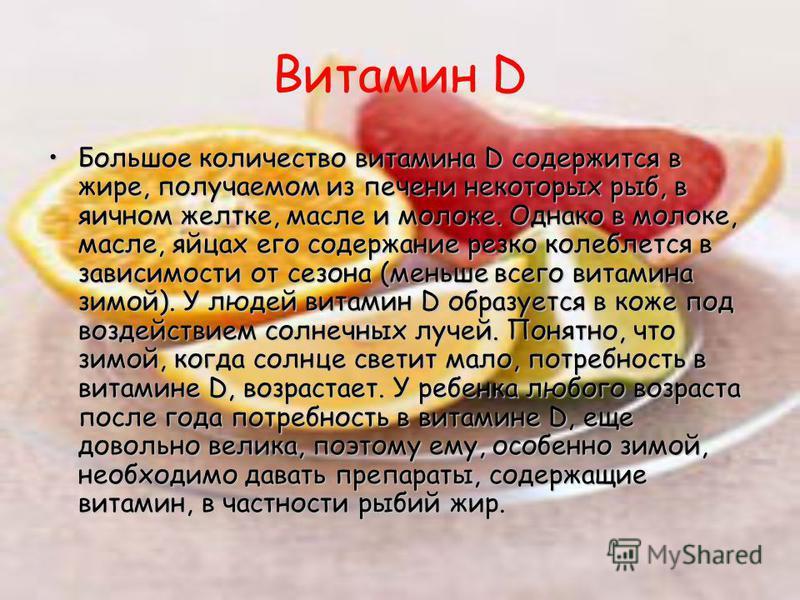 Витамин D Большое количество витамина D содержится в жире, получаемом из печени некоторых рыб, в яичном желтке, масле и молоке. Однако в молоке, масле, яйцах его содержание резко колеблется в зависимости от сезона (меньше всего витамина зимой). У люд