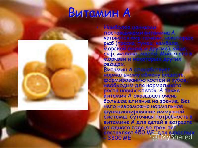 Витамин А Наиболее ценными поставщиками витамина А являются жир печени, некоторых рыб (треска, тунец, камбала, морской окунь и другие), яйца, сыр, молоко, масло. Много его в моркови и некоторых других овощах. Витамин А способствует нормальному обмену