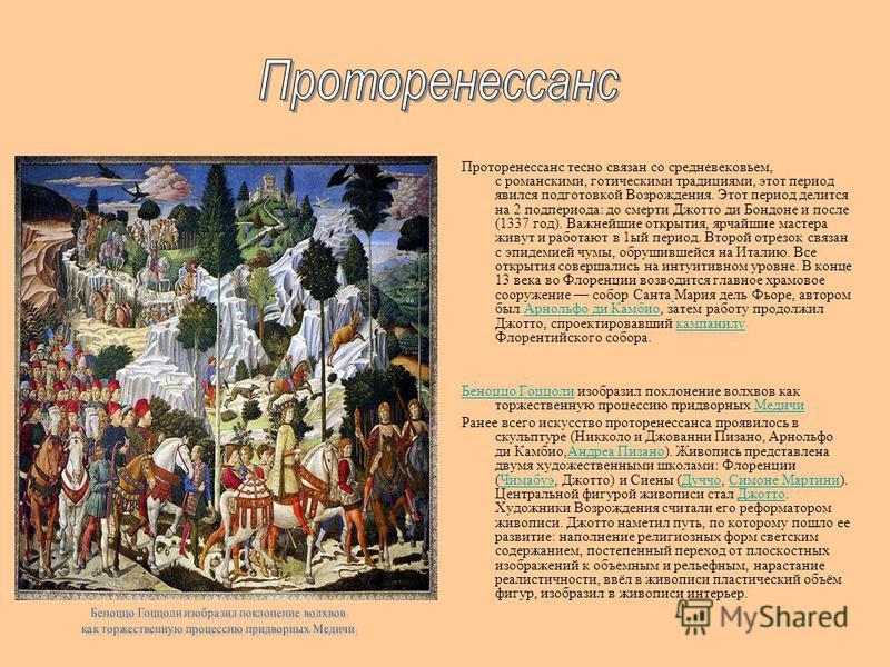 Проторенессанс тесно связан со средневековьем, с романскими, готическими традициями, этот период явился подготовкой Возрождения. Этот период делится на 2 под периода: до смерти Джотто ди Бондоне и после (1337 год). Важнейшие открытия, ярчайшие мастер