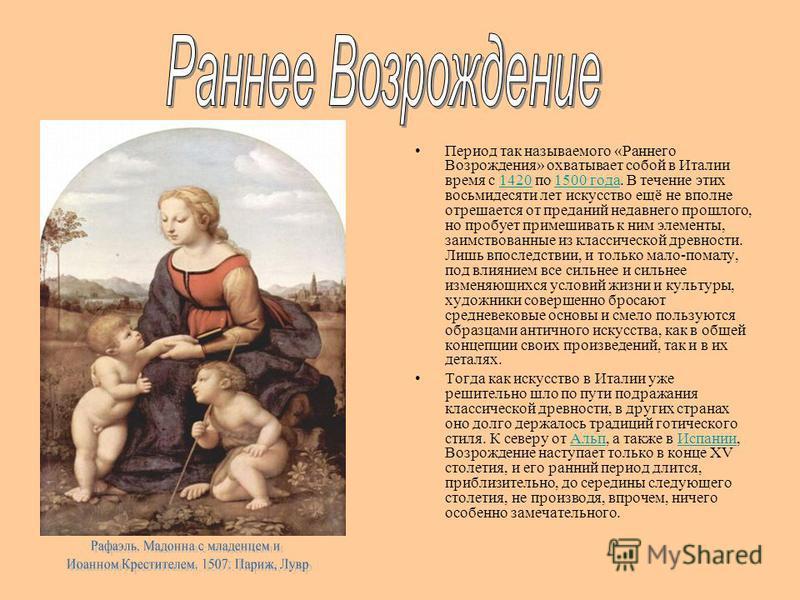 Период так называемого «Раннего Возрождения» охватывает собой в Италии время с 1420 по 1500 года. В течение этих восьмидесяти лет искусство ещё не вполне отрешается от преданий недавнего прошлого, но пробует примешивать к ним элементы, заимствованные