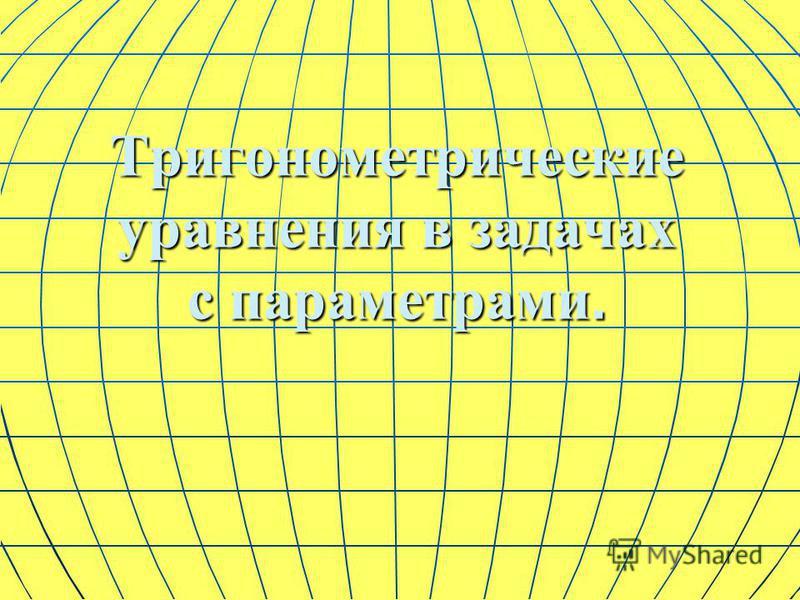 Тригонометрические уравнения в задачах с параметрами.