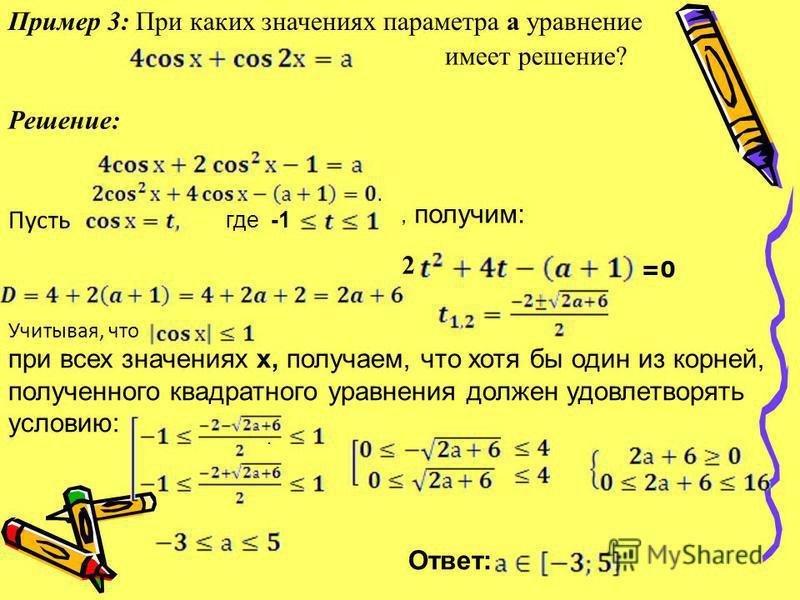 Пример 3: При каких значениях параметра а уравнение имеет решение? Решение: Пусть где -1, получим: 2 =0. при всех значениях х, получаем, что хотя бы один из корней, полученного квадратного уравнения должен удовлетворять условию: Учитывая, что Ответ: