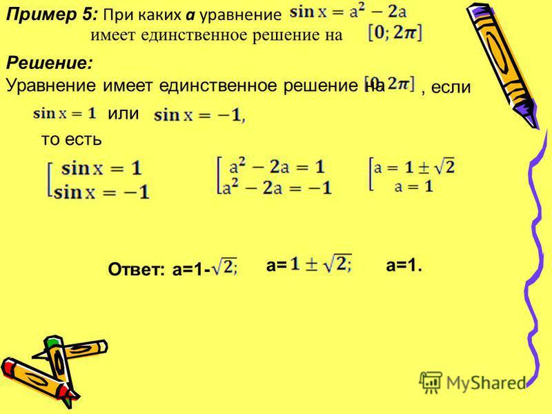 Пример 5: При каких а уравнение Решение: Уравнение имеет единственное решение на, если или то есть имеет единственное решение на Ответ: а=1- а= а=1.