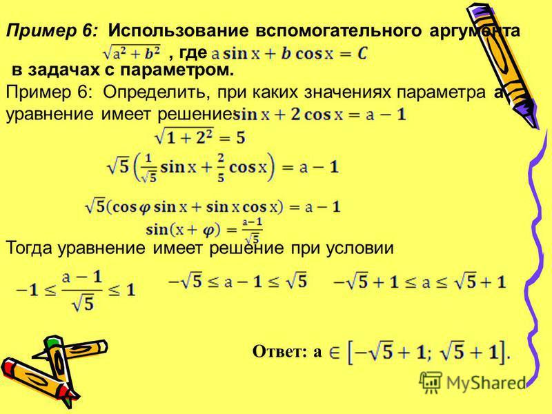 Пример 6: Использование вспомогательного аргумента, где в задачах с параметром. Пример 6: Определить, при каких значениях параметра a уравнение имеет решение: Тогда уравнение имеет решение при условии Ответ: а