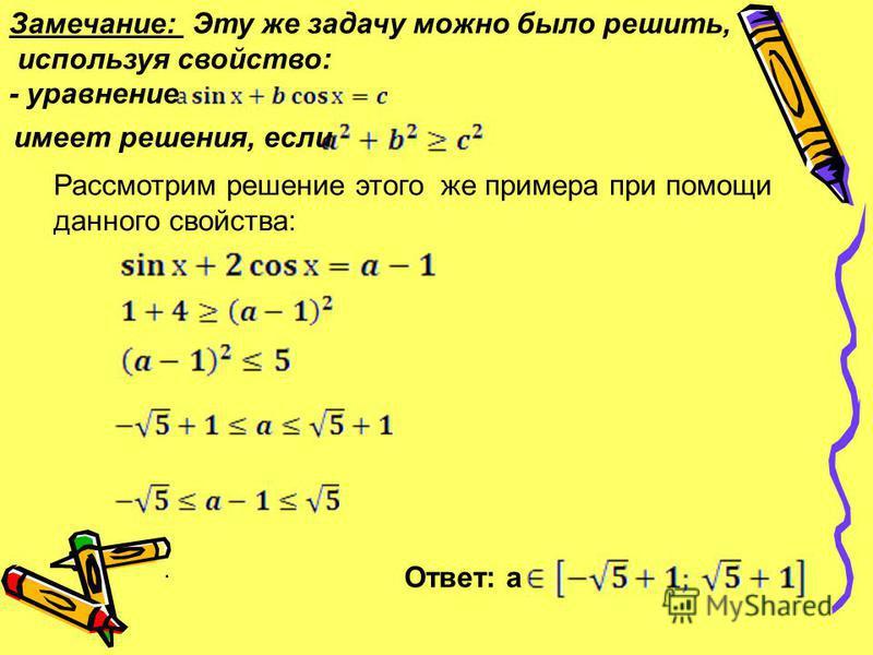 Замечание: Эту же задачу можно было решить, используя свойство: - уравнение имеет решения, если Рассмотрим решение этого же примера при помощи данного свойства: Ответ: а.