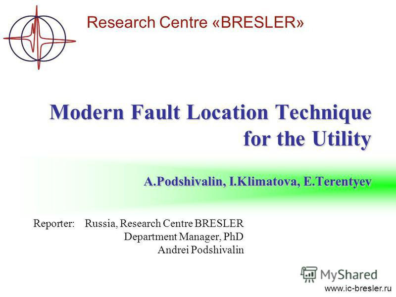 Research Centre «BRESLER» www.ic-bresler.ru Reporter:Russia, Research Centre BRESLER Department Manager, PhD Andrei Podshivalin Modern Fault Location Technique for the Utility A.Podshivalin, I.Klimatova, E.Terentyev