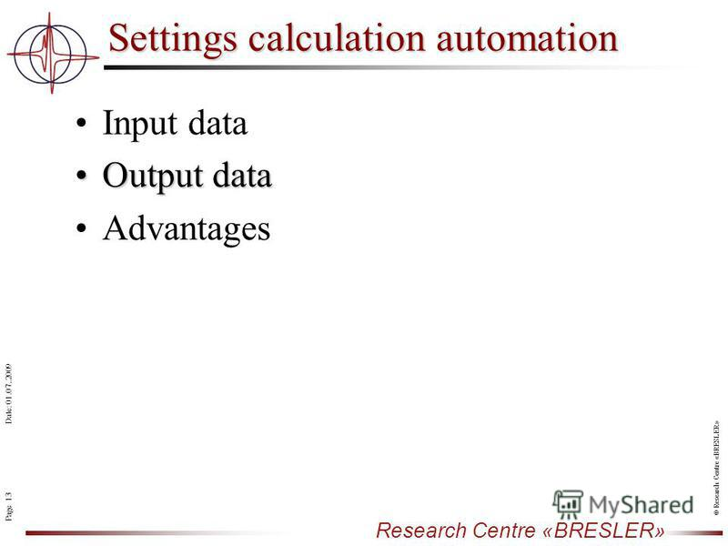Page 13 Research Centre «BRESLER» Date: 01.07..2009 © Research Centre «BRESLER» Input data Output dataOutput data Advantages Settings calculation automation