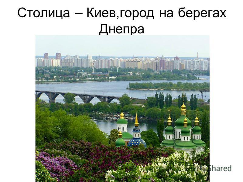 Столица – Киев,город на берегах Днепра