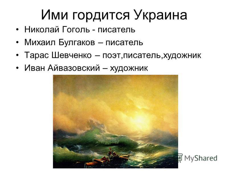 Ими гордится Украина Николай Гоголь - писатель Михаил Булгаков – писатель Тарас Шевченко – поэт,писатель,художник Иван Айвазовский – художник