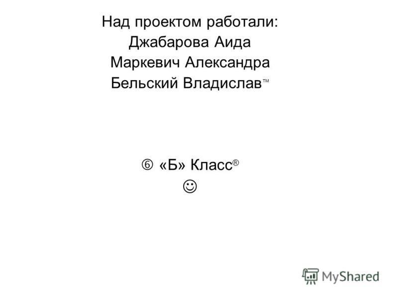 Над проектом работали: Джабарова Аида Маркевич Александра Бельский Владислав «Б» Класс ®