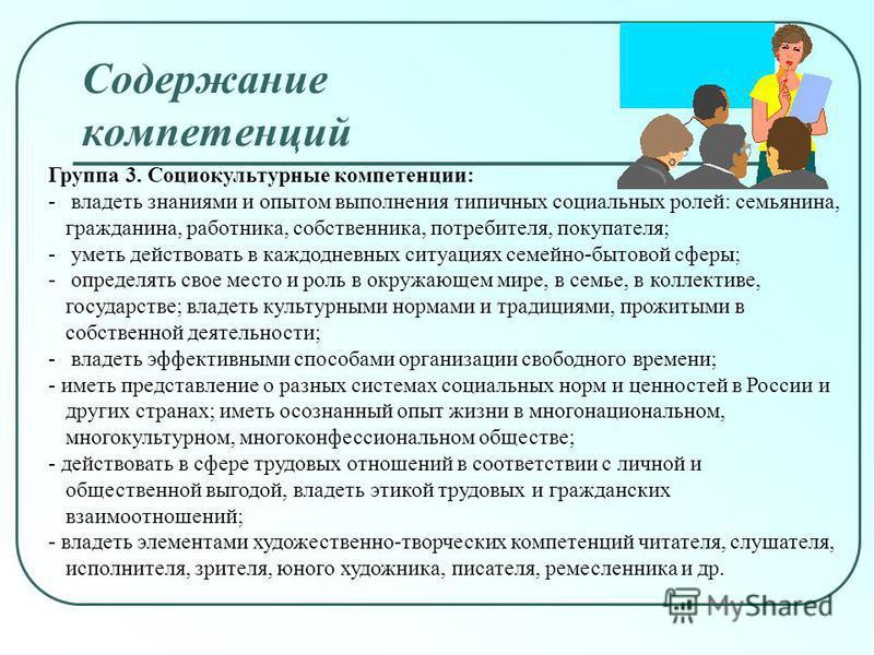 Группа 3. Социокультурные компетенции: - владеть знаниями и опытом выполнения типичных социальных ролей: семьянина, гражданина, работника, собственника, потребителя, покупателя; - уметь действовать в каждодневных ситуациях семейно-бытовой сферы; - оп