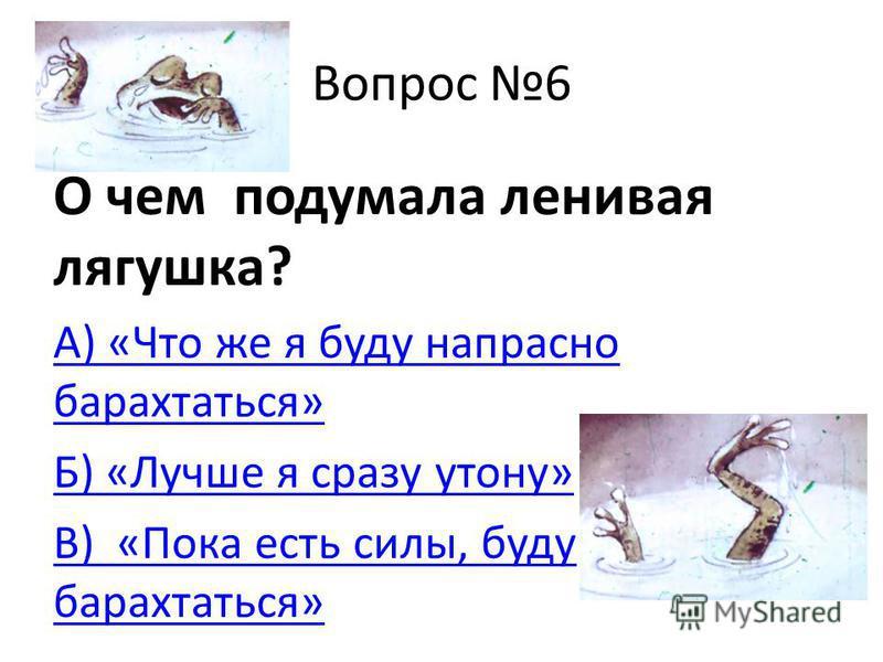 Вопрос 6 О чем подумала ленивая лягушка? А) «Что же я буду напрасно барахтаться» Б) «Лучше я сразу утону» В) «Пока есть силы, буду барахтаться»