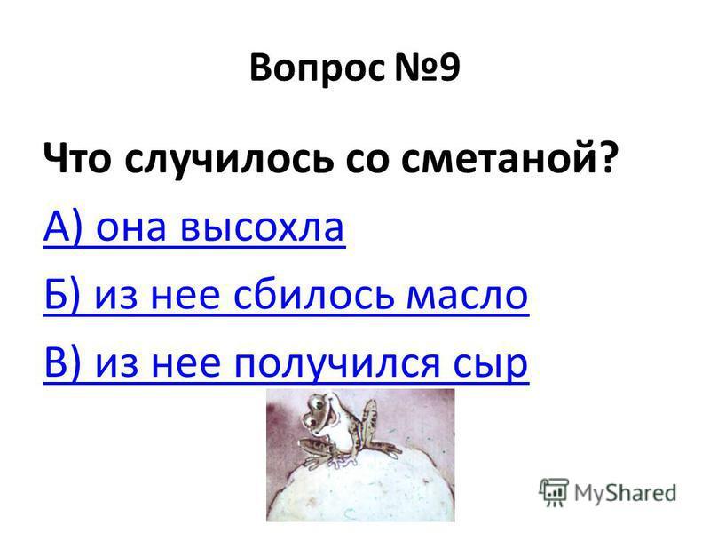 Вопрос 9 Что случилось со сметаной? А) она высохла Б) из нее сбилось масло В) из нее получился сыр