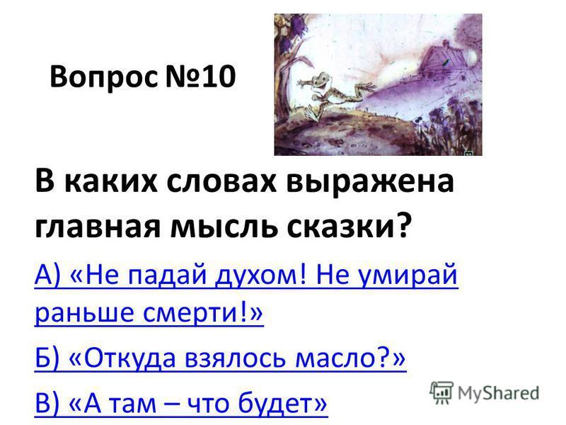 Вопрос 10 В каких словах выражена главная мысль сказки? А) «Не падай духом! Не умирай раньше смерти!» Б) «Откуда взялось масло?» В) «А там – что будет»