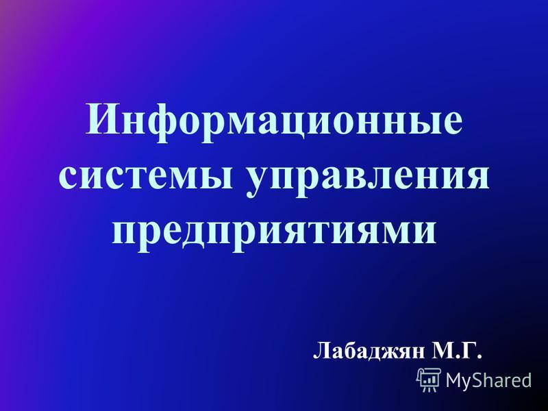 Информационные системы управления предприятиями Лабаджян М.Г.