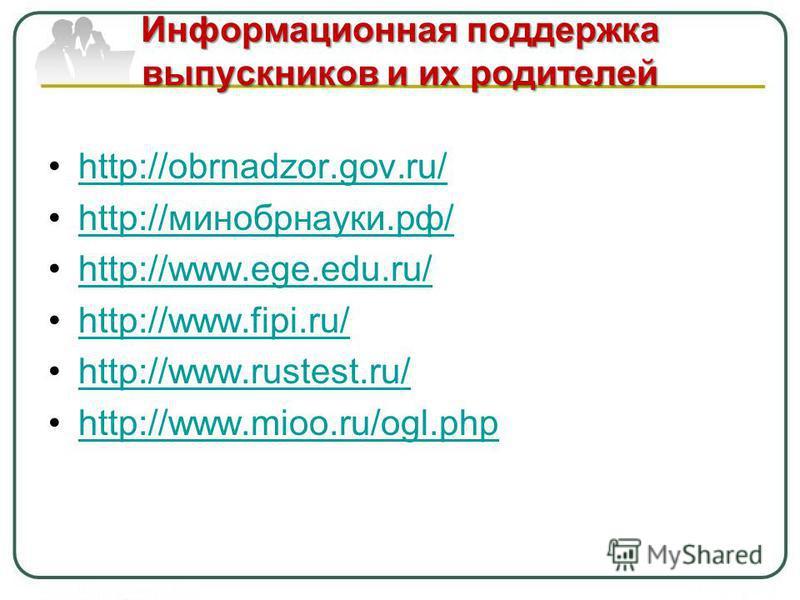 Информационная поддержка выпускников и их родителей http://obrnadzor.gov.ru/ http://минобрнауки.рф/http://минобрнауки.рф/ http://www.ege.edu.ru/ http://www.fipi.ru/ http://www.rustest.ru/ http://www.mioo.ru/ogl.php