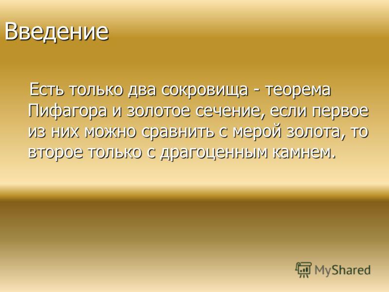 Введение Есть только два сокровища - теорема Пифагора и золотое сечение, если первое из них можно сравнить с мерой золота, то второе только с драгоценным камнем. Есть только два сокровища - теорема Пифагора и золотое сечение, если первое из них можно