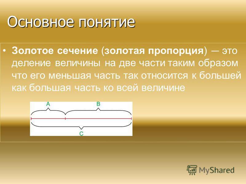 Основное понятие Основное понятие Золотое сечение (золотая пропорция) это деление величины на две части таким образом что его меньшая часть так относится к большей как большая часть ко всей величине