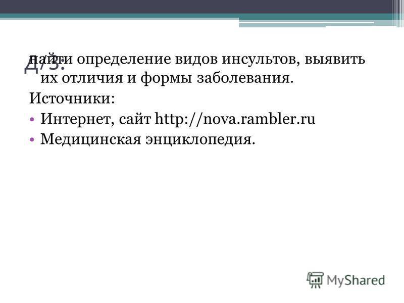Д/З: найти определение видов инсультов, выявить их отличия и формы заболевания. Источники: Интернет, сайт http://nova.rambler.ru Медицинская энциклопедия.